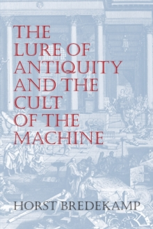 The Lure of Antiquity and the Cult of the Machine : The Kunstkammer and the Evolution of Nature, Art and Technology, Paperback / softback Book
