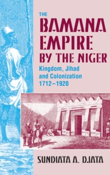 The Bamana Empire by the Niger : Kingdom, Jihad and Colonization 1712-1920, Hardback Book
