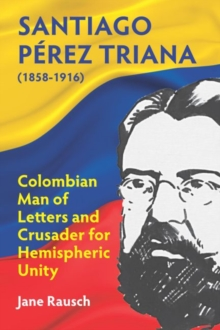 Santiago Perez Triana (1858-1916) : Colombian Man of Letters and Crusader for Hemispheric Unity, Paperback / softback Book