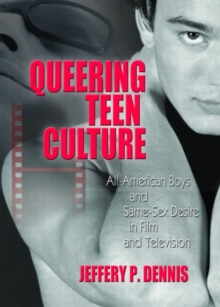 Queering Teen Culture : All-American Boys and Same-Sex Desire in Film and Television, Paperback / softback Book