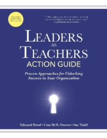 Leaders as Teachers Action Guide : Proven Approaches for Unlocking Success in Your Organization, Paperback Book