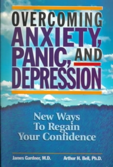 Overcoming Anxiety, Panic and Depression : New Ways to Regain Your Confidence, Paperback / softback Book