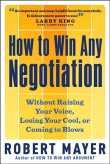 How to Win Any Negotiation : Without Raising Your Voice Losing Your Cool or Coming to Blows, Paperback / softback Book