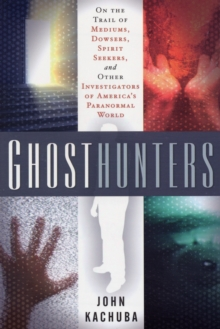 Ghosthunters : On the Trail of Mediums Dowsers Spirit Seekers and Other Investigators of Americas Paranormal World, Paperback / softback Book