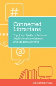 Connected Librarians : Tap Social Media to Enhance Professional Development and Student Learning, Paperback / softback Book