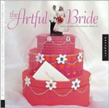 The Artful Bride : Simple, Handmade Wedding Projects, Paperback Book