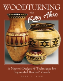 Woodturning with Ray Allen : A Master's Designs & Techniques for Segemented Bowls and Vessels, Paperback / softback Book