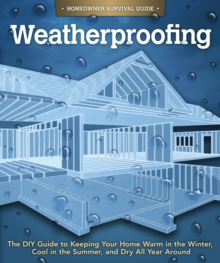 Weatherproofing : The DIY Guide to Keeping Your Home Warm in the Winter, Cool in the Summer, and Dry All Year Around, Paperback / softback Book