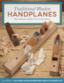 Traditional Wooden Handplanes : How to Restore, Modify & Use Antique Planes, Paperback / softback Book