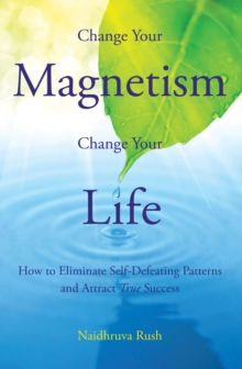 Change Your Magentism, Change Your Life : How to Eliminare Self-Defeating Patterns and True Success, Paperback / softback Book