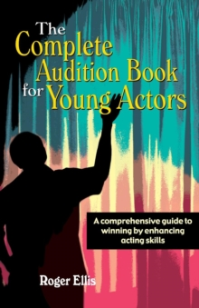 Complete Audition Book for Young Actors : A Comprehensive Guide to Winning by Enhancing Acting Skills, Paperback / softback Book