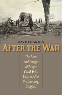 After the War : The Lives and Images of Major Civil War Figures After the Shooting Stopped, Paperback / softback Book