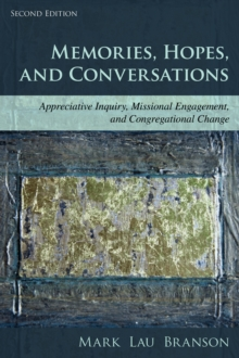 Memories, Hopes, and Conversations : Appreciative Inquiry, Missional Engagement, and Congregational Change, Paperback / softback Book
