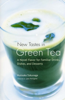 New Tastes In Green Tea : A Novel Flavor for Familiar Drinks, Dishes, and Desserts, Paperback / softback Book