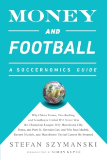Money and Football: A Soccernomics Guide (INTL ed) : Why Chievo Verona, Unterhaching, and Scunthorpe United Will Never Win the Champions League, Why Manchester City, Roma, and Paris St. Germain Can, a, Paperback Book