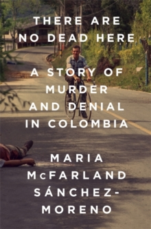 There Are No Dead Here : A Story of Murder and Denial in Colombia, Hardback Book