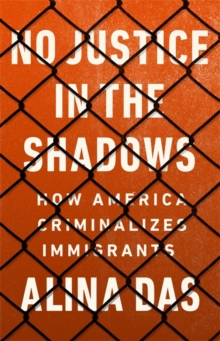 No Justice in the Shadows : How America Criminalizes Immigrants, Hardback Book