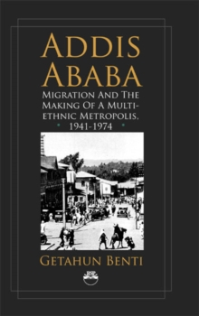Addis Ababa : Migration and the Making of a Multiethnic Metropolis, 1941 - 1974, Paperback / softback Book