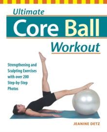 Ultimate Core Ball Workout : Strengthening and Sculpting Exercises with Over 200 Step-by-step Photos, Paperback Book