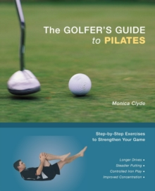 The Golfer's Guide to Pilates : Step-by-Step Exercises to Strengthen Your Game, Paperback Book
