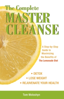 The Complete Master Cleanse : A Step-by-Step Guide to Maximizing the Benefits of The Lemonade Diet, Paperback Book