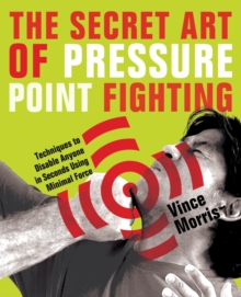 The Secret Art of Pressure Point Fighting : Techniques to Disable Anyone in Seconds Using Minimal Force, Paperback Book