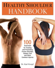 Healthy Shoulder Handbook : 100 Exercises for Treating and Preventing Frozen Shoulder, Rotator Cuff and other Common Injuries, Paperback Book