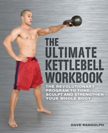 The Ultimate Kettlebells Workbook : The Revolutionary Program to Tone, Sculpt and Strengthen Your Whole Body, Paperback Book