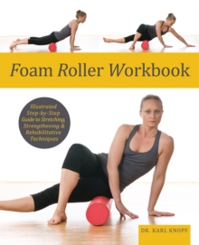 Foam Roller Workbook : Illustrated Step-by-Step Guide to Stretching, Strengthening and Rehabilitative Techniques, Paperback / softback Book