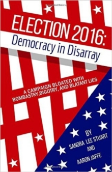 Election 2016: Democracy In Disarray : A Campaign Bloated with Bombastry, Bigotry, and Blatant Lies, Paperback / softback Book