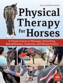Physical Therapy for Horses : A Visual Course in Massage, Stretching, Rehabilitation, Anatomy, and Biomechanics, Hardback Book