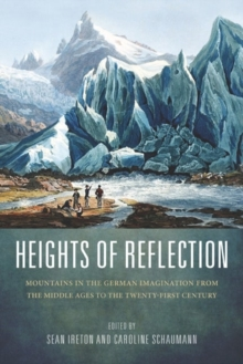 Heights of Reflection : Mountains in the German Imagination from the Middle Ages to the Twenty-first Century, Hardback Book