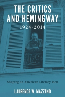 The Critics and Hemingway, 1924-2014 : Shaping an American Literary Icon, Hardback Book