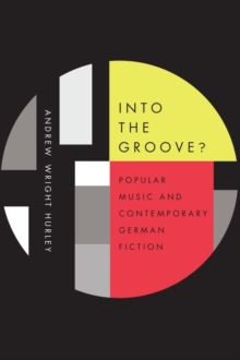 Into the Groove : Popular Music and Contemporary German Fiction, Hardback Book