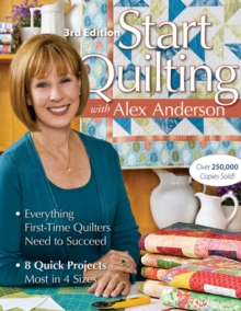 Start Quilting With Alex Anderson : Everything First-Time Quilters Need to Succeed * 8 Quick Projects-Most in 4 Sizes, Paperback / softback Book