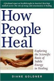How People Heal : Exploring the Scientific Basis of Subtle Energy in Healing, Paperback / softback Book