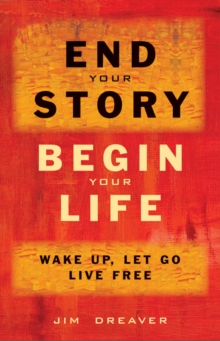 End Your Story, Begin Your Life : Wake Up, Let Go, Live Free, Paperback / softback Book