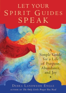 Let Your Spirit Guides Speak : A Simple Guide for a Life of Purpose, Abundance, and Joy, Paperback / softback Book