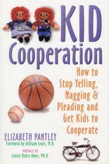 Kid Cooperation : How to Stop Yelling, Nagging and Pleading and Get Kids to Cooperate, Paperback / softback Book