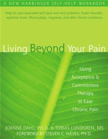 Living Beyond Your Pain : Using Acceptance & Commitment Therapy to Ease Chronic Pain, Paperback Book