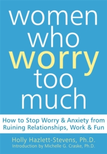 Women Who Worry Too Much : How to Stop Worry & Anxiety from Ruining Relationships, Work, & Fun, Paperback / softback Book