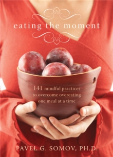 Eating The Moment : 141 Mindful Practices to Overcome Overeating One Meal at a Time, Paperback / softback Book