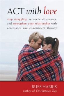 Act With Love : Stop Struggling, Reconcile Differences, and Strengthen Your Relationship With Acceptance and Commitment Therapy, Paperback Book