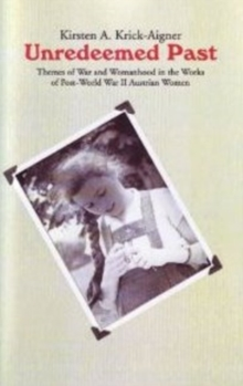 Unredeemed Past : Themes of War and Womanhood in the Works of Post-World War II Austrian Women Writers., Paperback Book