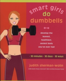 Smart Girls Do Dumbells : Develop the Leanest Healthiest Sexiest Body Youve Ever  Had in 30 Minutes 30 Days 30 Ways, Paperback Book