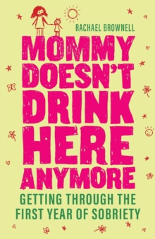 Mommy Doesn't Drink Here Anymore : Getting Through the First Year of Sobriety, Paperback / softback Book