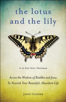 Lotus and the Lily : Access the Wisdom of Buddha and Jesus to Nourish Your Beautiful, Abundant Life, Paperback / softback Book