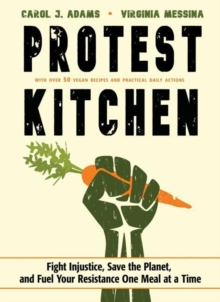 Protest Kitchen : Fight Injustice, Save the Planet, and Fuel Your Resistance One Meal at a Time - with Over 50 Vegan Recipes and Practical Daily Actions, Hardback Book