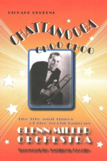 Chattanooga Choo Choo : The Life & Times of the World-Famous Glenn Miller Orchestra, Paperback Book