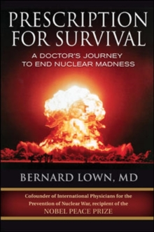 Prescription for Survival. A Doctor's Journey to End Nuclear Madness : A Doctor's Journey to End Nuclear Madness, Hardback Book